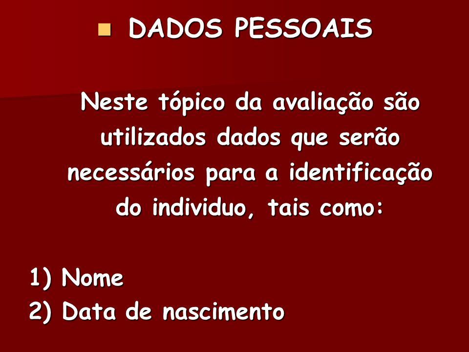 DADOS PESSOAIS Neste tópico da avaliação são utilizados dados que serão necessários para a identificação do individuo, tais como: