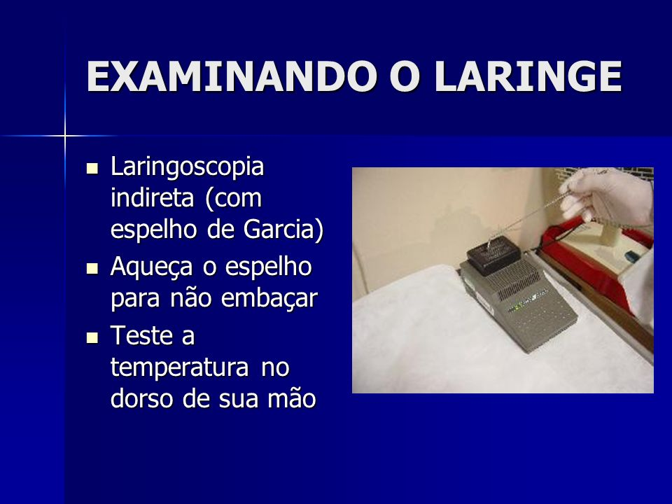 EXAMINANDO O LARINGE Laringoscopia indireta (com espelho de Garcia)