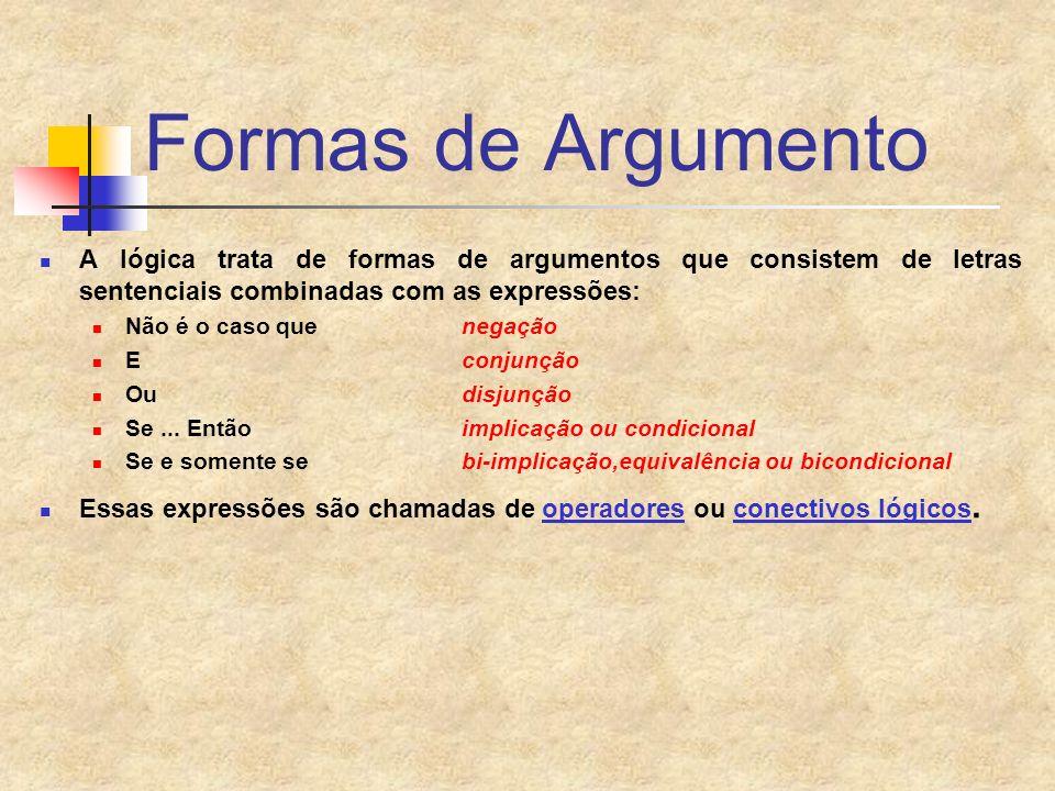 Formas de Argumento A lógica trata de formas de argumentos que consistem de letras sentenciais combinadas com as expressões: