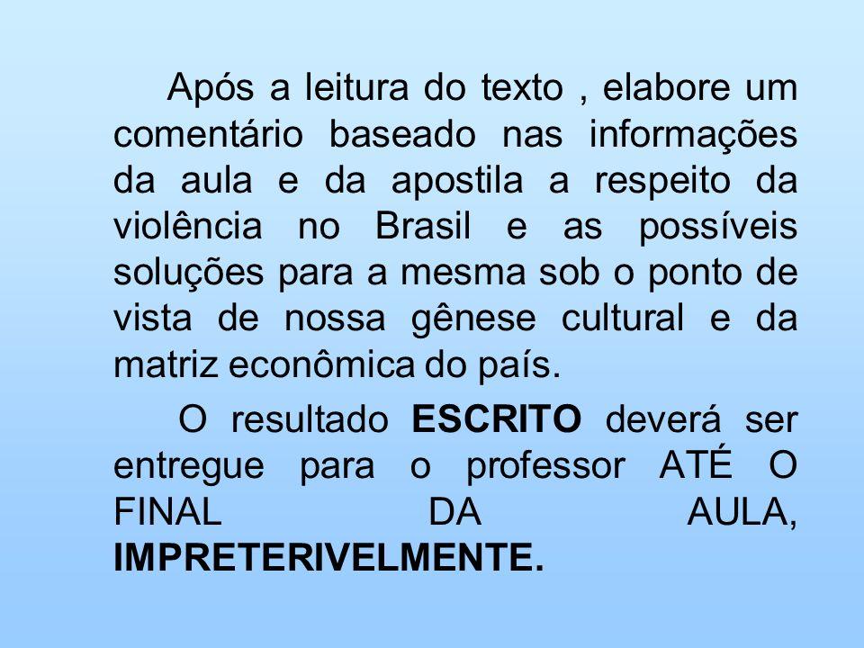 Após a leitura do texto , elabore um comentário baseado nas informações da aula e da apostila a respeito da violência no Brasil e as possíveis soluções para a mesma sob o ponto de vista de nossa gênese cultural e da matriz econômica do país.