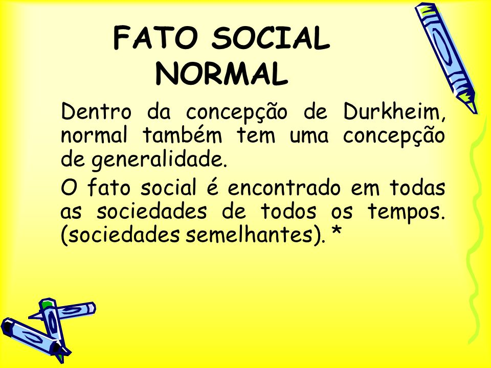 FATO SOCIAL NORMAL Dentro da concepção de Durkheim, normal também tem uma concepção de generalidade.