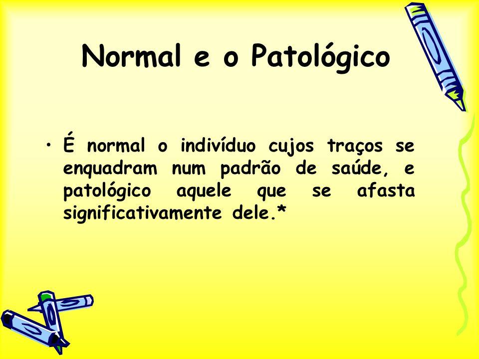 Normal e o Patológico É normal o indivíduo cujos traços se enquadram num padrão de saúde, e patológico aquele que se afasta significativamente dele.*