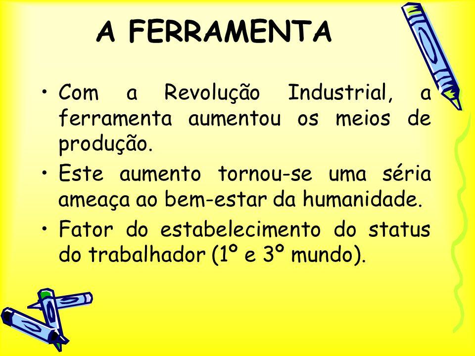 A FERRAMENTA Com a Revolução Industrial, a ferramenta aumentou os meios de produção.