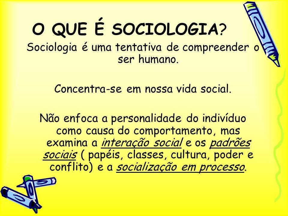 O QUE É SOCIOLOGIA Sociologia é uma tentativa de compreender o ser humano. Concentra-se em nossa vida social.