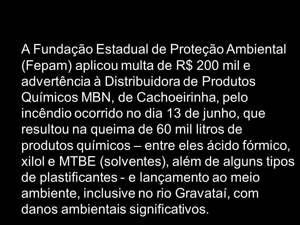 A Fundação Estadual de Proteção Ambiental (Fepam) aplicou multa de R$ 200 mil e advertência à Distribuidora de Produtos Químicos MBN, de Cachoeirinha, pelo incêndio ocorrido no dia 13 de junho, que resultou na queima de 60 mil litros de produtos químicos – entre eles ácido fórmico, xilol e MTBE (solventes), além de alguns tipos de plastificantes - e lançamento ao meio ambiente, inclusive no rio Gravataí, com danos ambientais significativos.