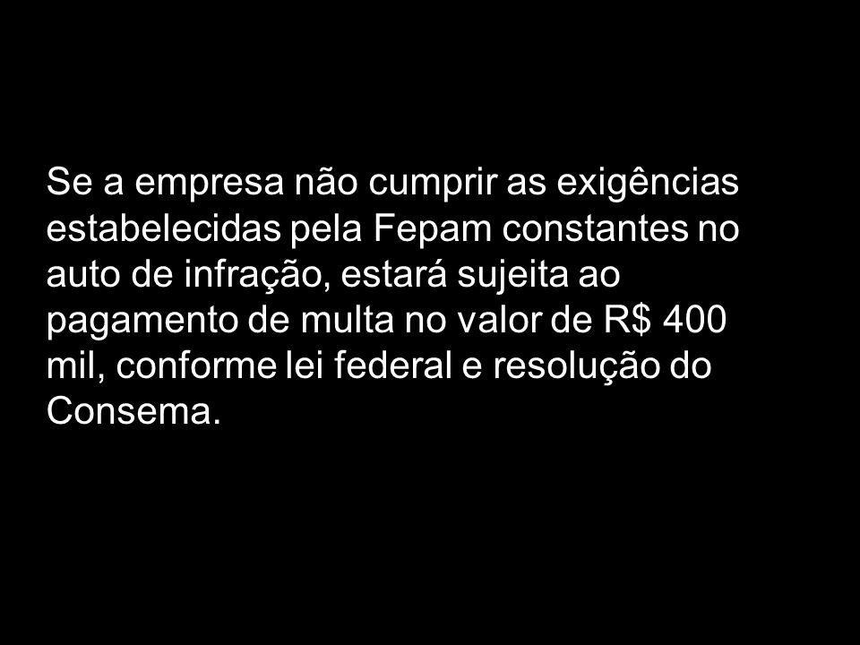 Se a empresa não cumprir as exigências estabelecidas pela Fepam constantes no auto de infração, estará sujeita ao pagamento de multa no valor de R$ 400 mil, conforme lei federal e resolução do Consema.