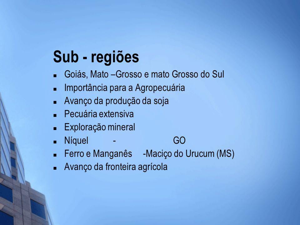 Sub - regiões Goiás, Mato –Grosso e mato Grosso do Sul