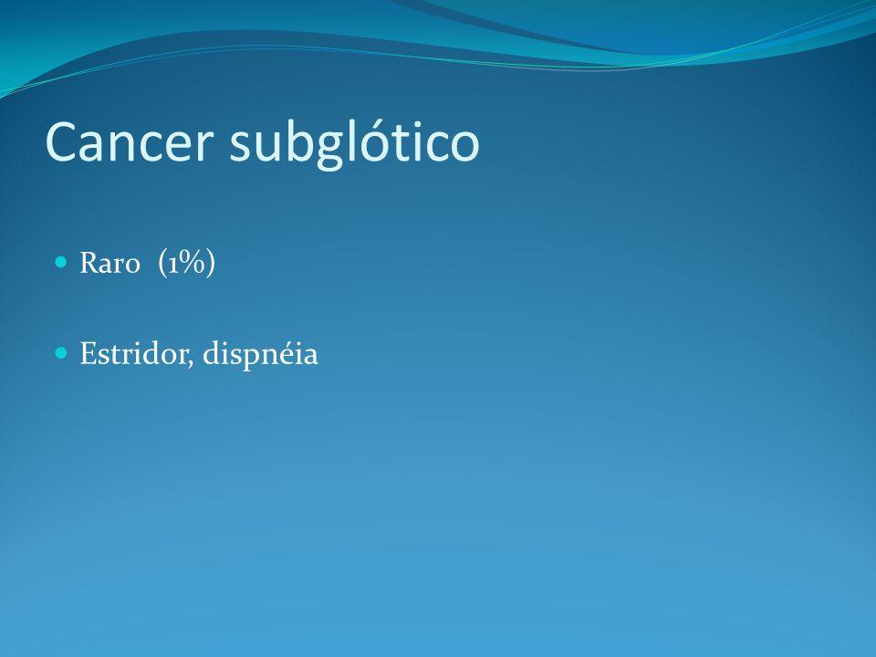 Cancer subglótico Raro (1%) Estridor, dispnéia