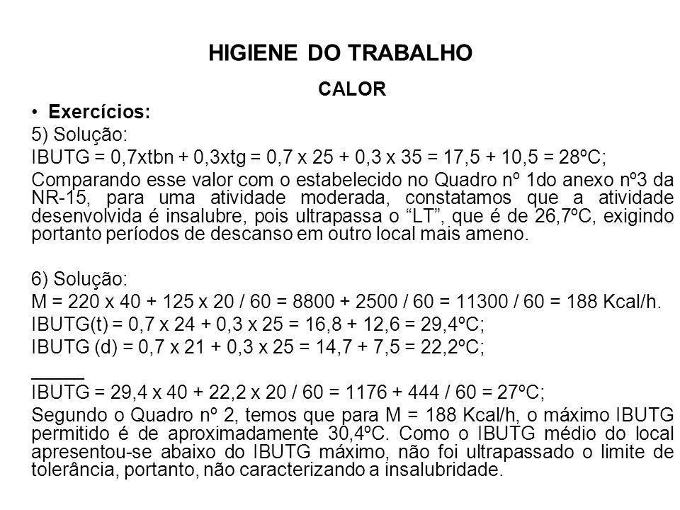 HIGIENE DO TRABALHOCALOR. Exercícios: 5) Solução: IBUTG = 0,7xtbn + 0,3xtg = 0,7 x 25 + 0,3 x 35 = 17,5 + 10,5 = 28ºC;