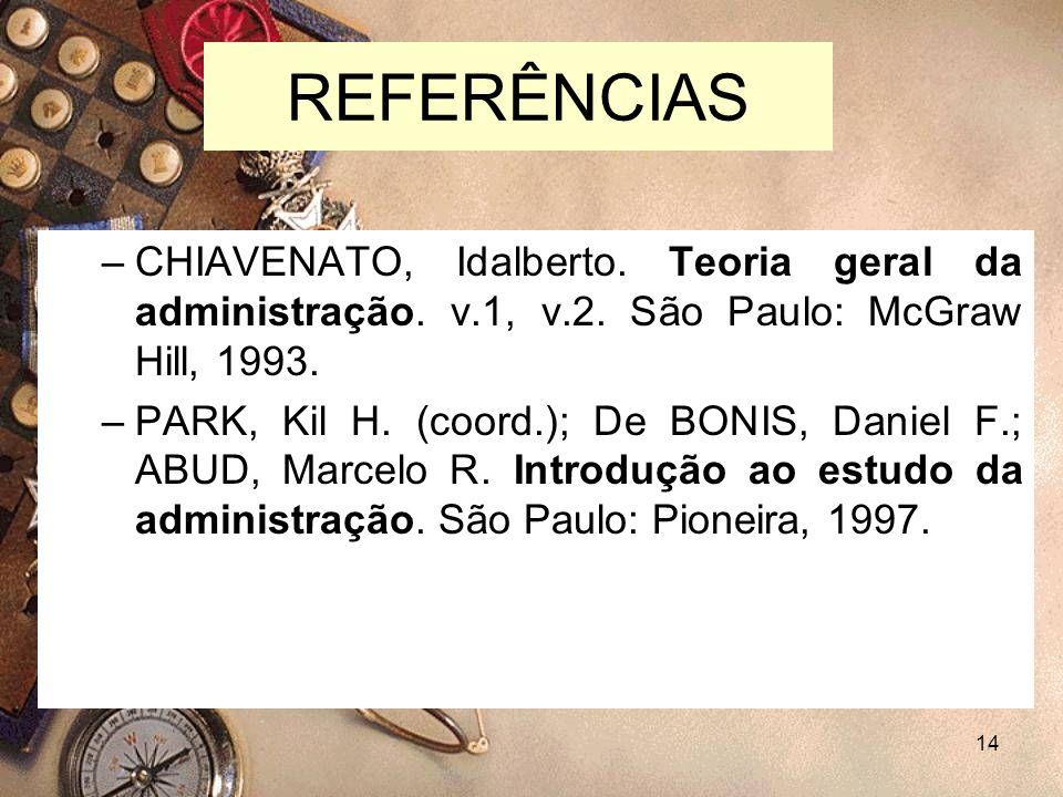 REFERÊNCIAS CHIAVENATO, Idalberto. Teoria geral da administração. v.1, v.2. São Paulo: McGraw Hill, 1993.