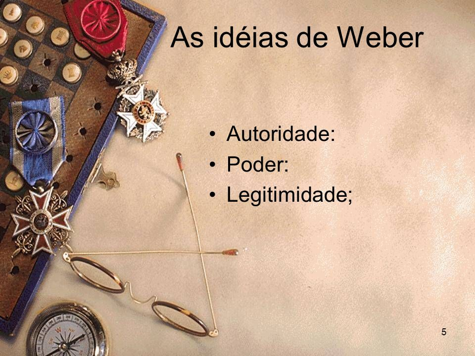 As idéias de Weber Autoridade: Poder: Legitimidade;