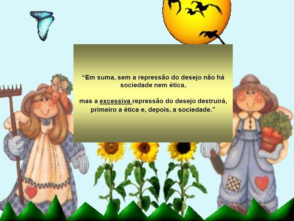 Em suma, sem a repressão do desejo não há sociedade nem ética, mas a excessiva repressão do desejo destruirá, primeiro a ética e, depois, a sociedade.