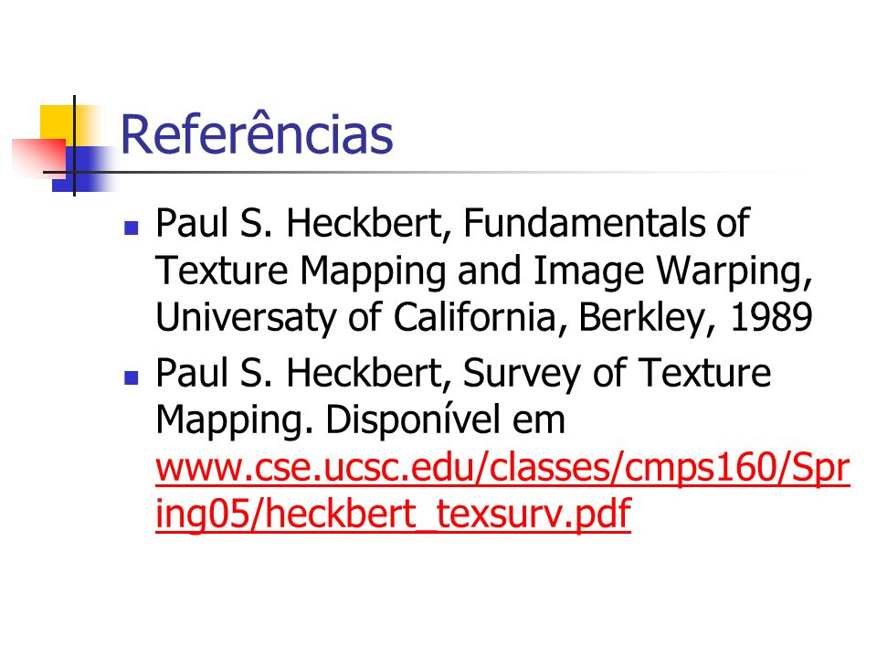 Referências Paul S. Heckbert, Fundamentals of Texture Mapping and Image Warping, Universaty of California, Berkley, 1989.