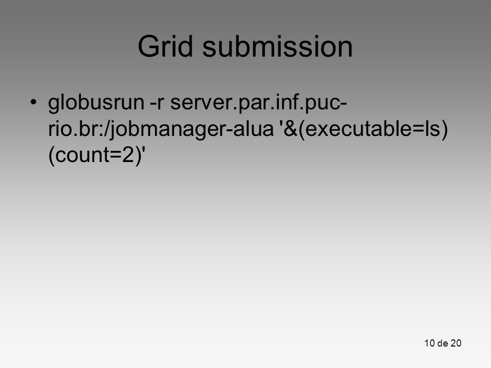 Grid submission globusrun -r server.par.inf.puc-rio.br:/jobmanager-alua &(executable=ls) (count=2)