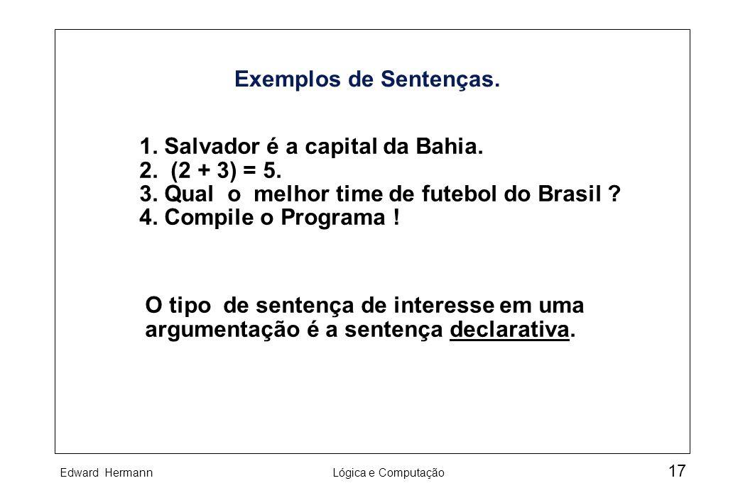 Exemplos de Sentenças. 1. Salvador é a capital da Bahia. 2. (2 + 3) = 5. 3. Qual o melhor time de futebol do Brasil