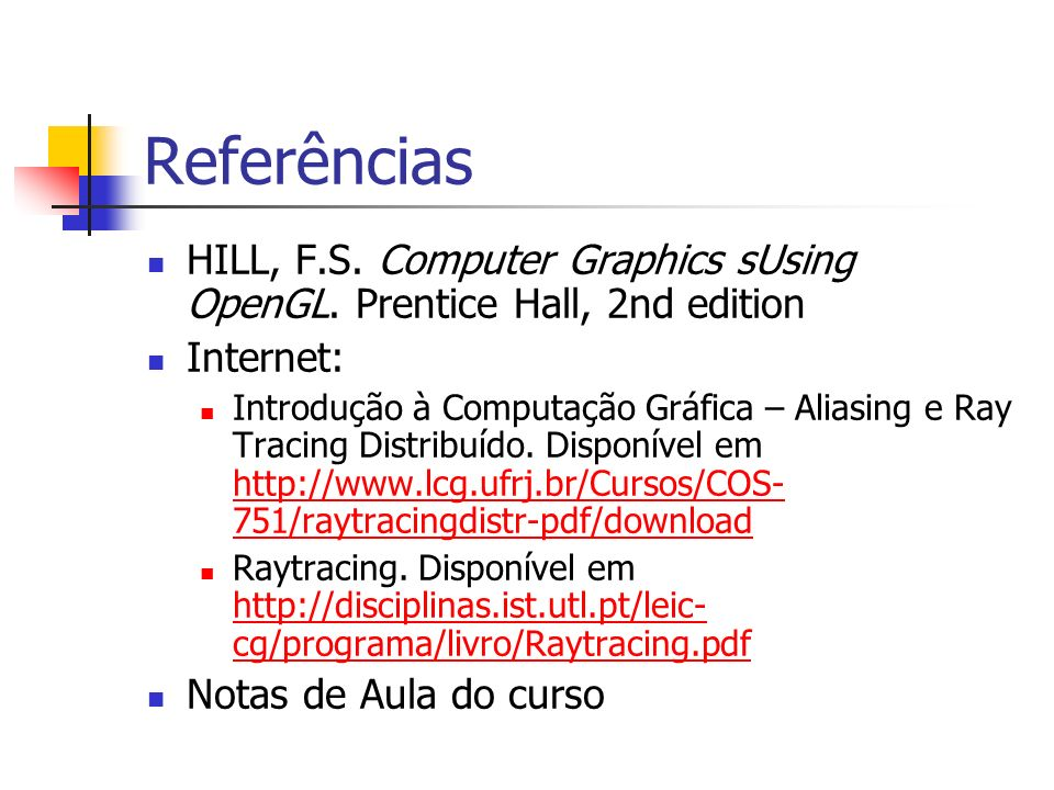 Referências HILL, F.S. Computer Graphics sUsing OpenGL. Prentice Hall, 2nd edition. Internet: