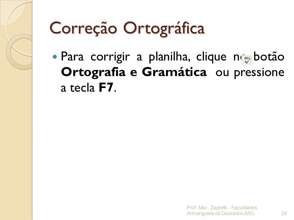 Correção OrtográficaPara corrigir a planilha, clique no botão Ortografia e Gramática ou pressione a tecla F7.