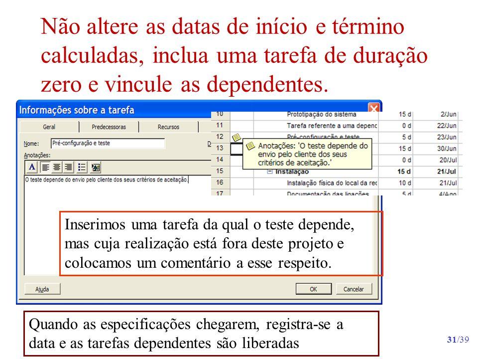 Não altere as datas de início e término calculadas, inclua uma tarefa de duração zero e vincule as dependentes.