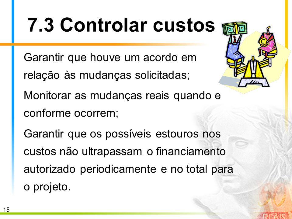 7.3 Controlar custos Garantir que houve um acordo em relação às mudanças solicitadas; Monitorar as mudanças reais quando e conforme ocorrem;