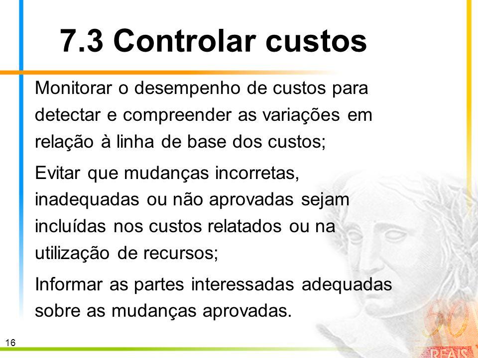 7.3 Controlar custos Monitorar o desempenho de custos para detectar e compreender as variações em relação à linha de base dos custos;