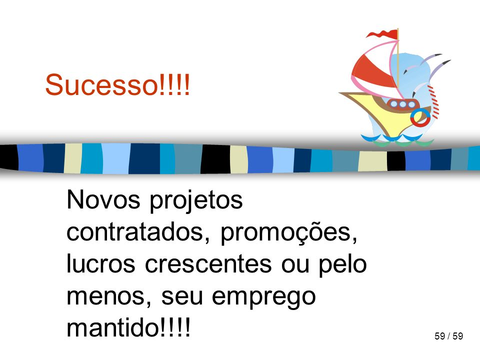 Sucesso!!!!Novos projetos contratados, promoções, lucros crescentes ou pelo menos, seu emprego mantido!!!!