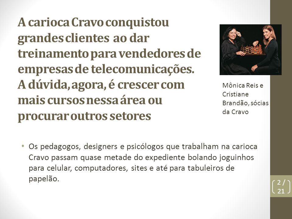 A carioca Cravo conquistou grandes clientes ao dar treinamento para vendedores de empresas de telecomunicações. A dúvida, agora, é crescer com mais cursos nessa área ou procurar outros setores