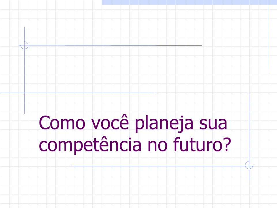 Como você planeja sua competência no futuro