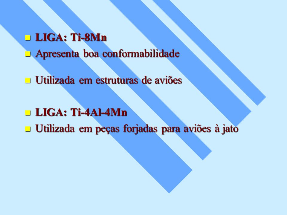 LIGA: Ti-8Mn Apresenta boa conformabilidade. Utilizada em estruturas de aviões. LIGA: Ti-4Al-4Mn.