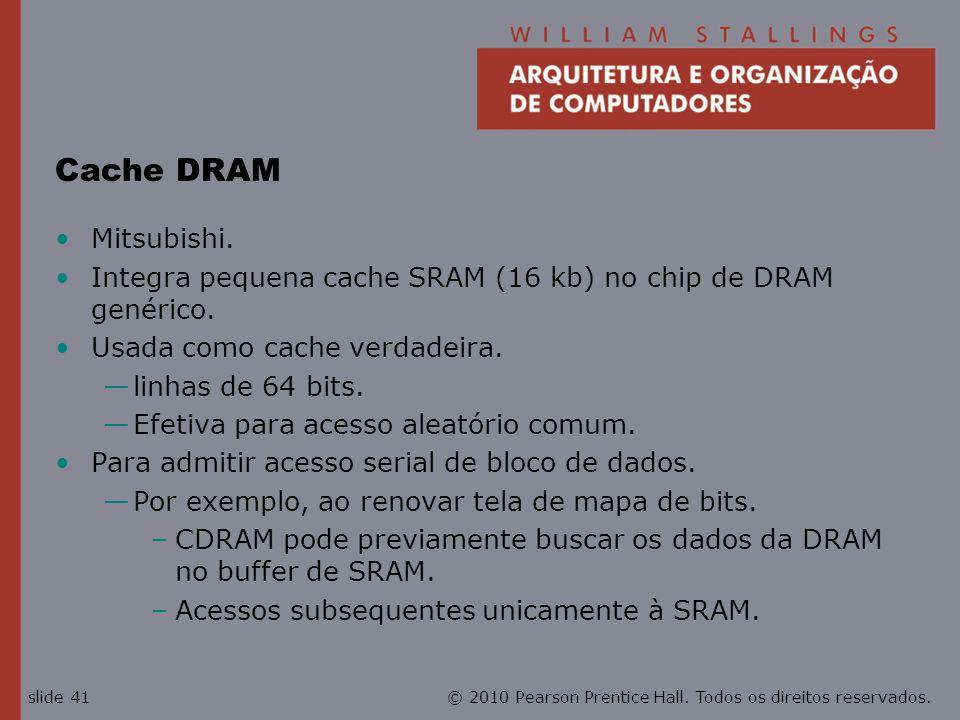 Cache DRAM Mitsubishi. Integra pequena cache SRAM (16 kb) no chip de DRAM genérico. Usada como cache verdadeira.