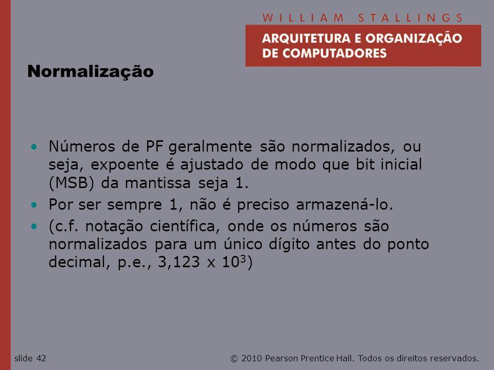 Normalização Números de PF geralmente são normalizados, ou seja, expoente é ajustado de modo que bit inicial (MSB) da mantissa seja 1.
