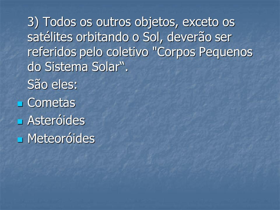 3) Todos os outros objetos, exceto os satélites orbitando o Sol, deverão ser referidos pelo coletivo Corpos Pequenos do Sistema Solar .