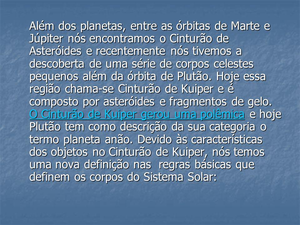 Além dos planetas, entre as órbitas de Marte e Júpiter nós encontramos o Cinturão de Asteróides e recentemente nós tivemos a descoberta de uma série de corpos celestes pequenos além da órbita de Plutão.
