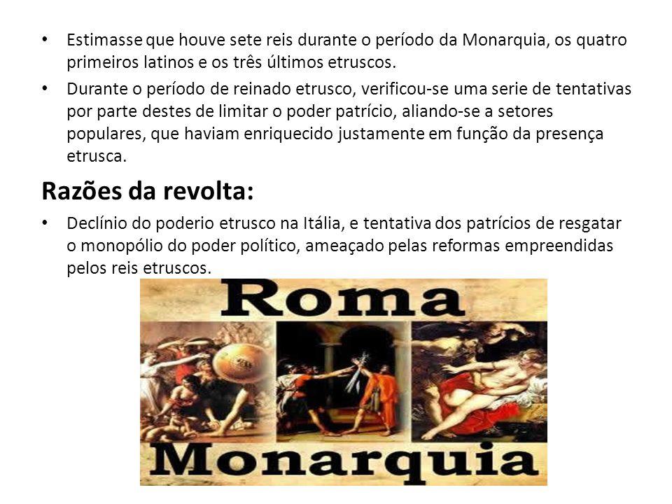 Estimasse que houve sete reis durante o período da Monarquia, os quatro primeiros latinos e os três últimos etruscos.