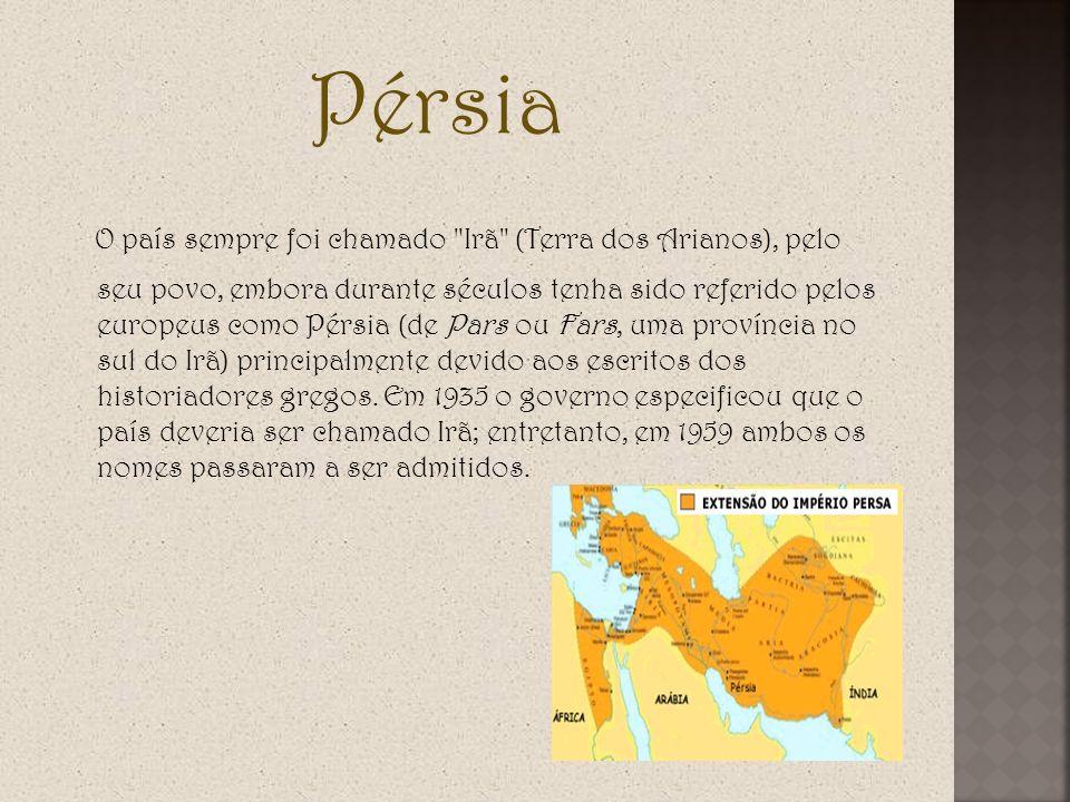 Pérsia O país sempre foi chamado Irã (Terra dos Arianos), pelo seu povo, embora durante séculos tenha sido referido pelos europeus como Pérsia (de Pars ou Fars, uma província no sul do Irã) principalmente devido aos escritos dos historiadores gregos.