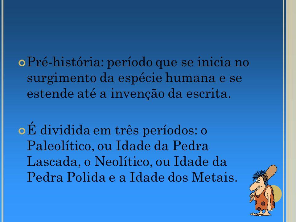 Pré-história: período que se inicia no surgimento da espécie humana e se estende até a invenção da escrita.