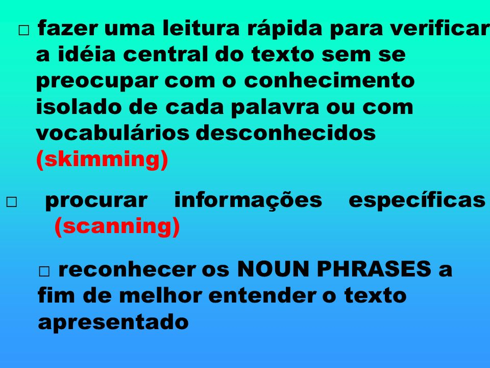 □ fazer uma leitura rápida para verificar a idéia central do texto sem se preocupar com o conhecimento isolado de cada palavra ou com vocabulários desconhecidos (skimming)