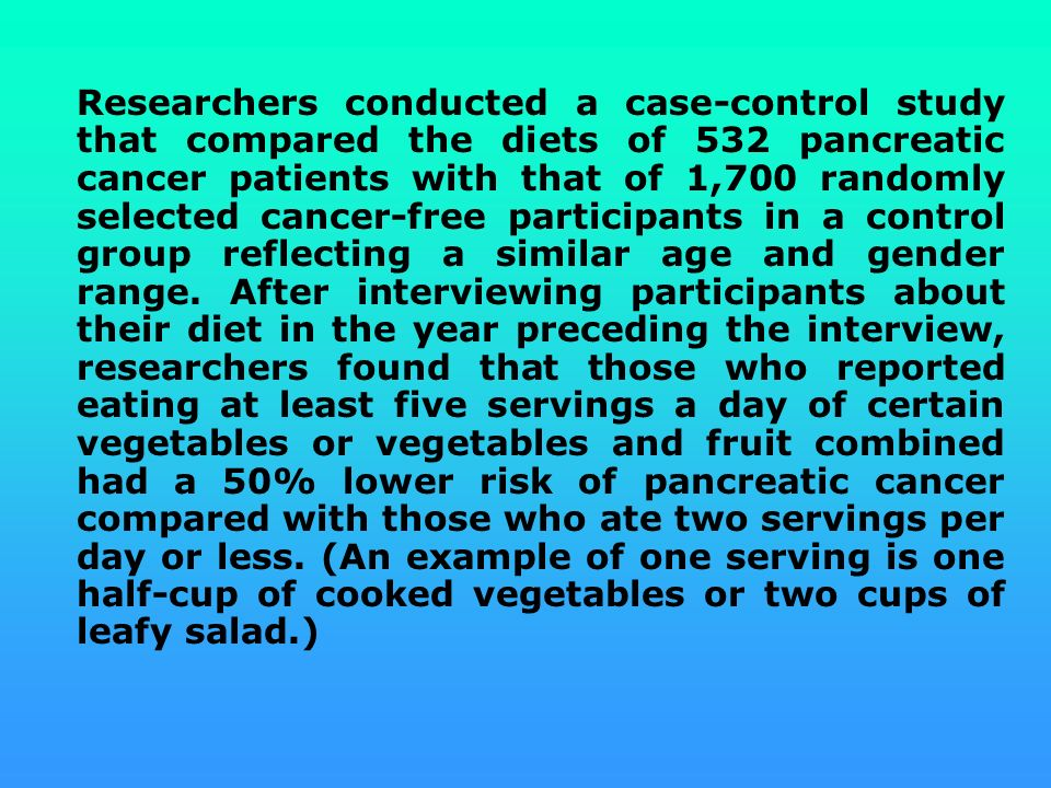 Researchers conducted a case-control study that compared the diets of 532 pancreatic cancer patients with that of 1,700 randomly selected cancer-free participants in a control group reflecting a similar age and gender range.