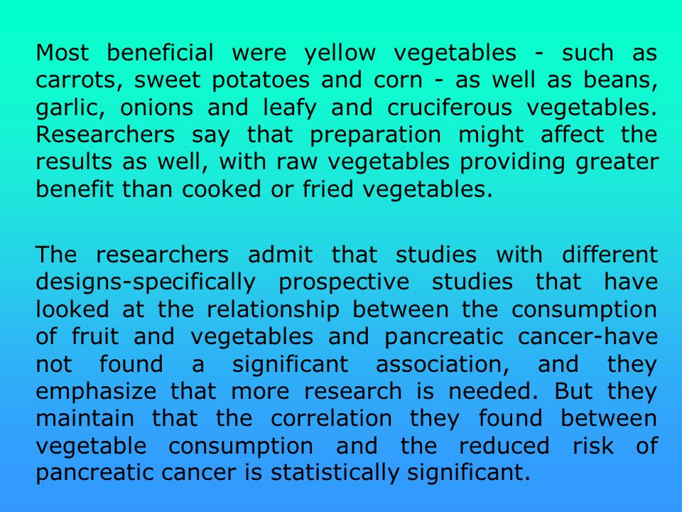 Most beneficial were yellow vegetables - such as carrots, sweet potatoes and corn - as well as beans, garlic, onions and leafy and cruciferous vegetables. Researchers say that preparation might affect the results as well, with raw vegetables providing greater benefit than cooked or fried vegetables.