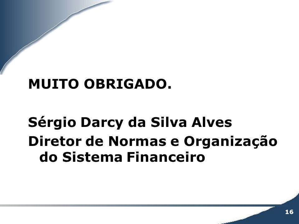 MUITO OBRIGADO. Sérgio Darcy da Silva Alves Diretor de Normas e Organização do Sistema Financeiro