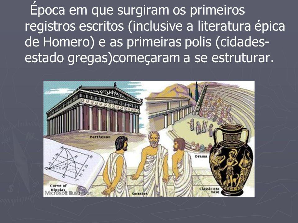Época em que surgiram os primeiros registros escritos (inclusive a literatura épica de Homero) e as primeiras polis (cidades-estado gregas)começaram a se estruturar.