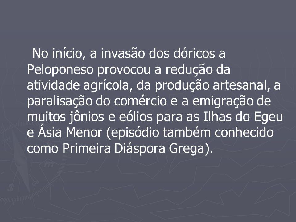 No início, a invasão dos dóricos a Peloponeso provocou a redução da atividade agrícola, da produção artesanal, a paralisação do comércio e a emigração de muitos jônios e eólios para as Ilhas do Egeu e Ásia Menor (episódio também conhecido como Primeira Diáspora Grega).