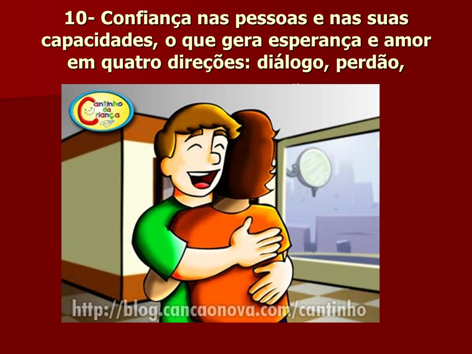 10- Confiança nas pessoas e nas suas capacidades, o que gera esperança e amor em quatro direções: diálogo, perdão, ternura e oração