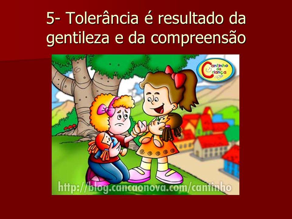 5- Tolerância é resultado da gentileza e da compreensão
