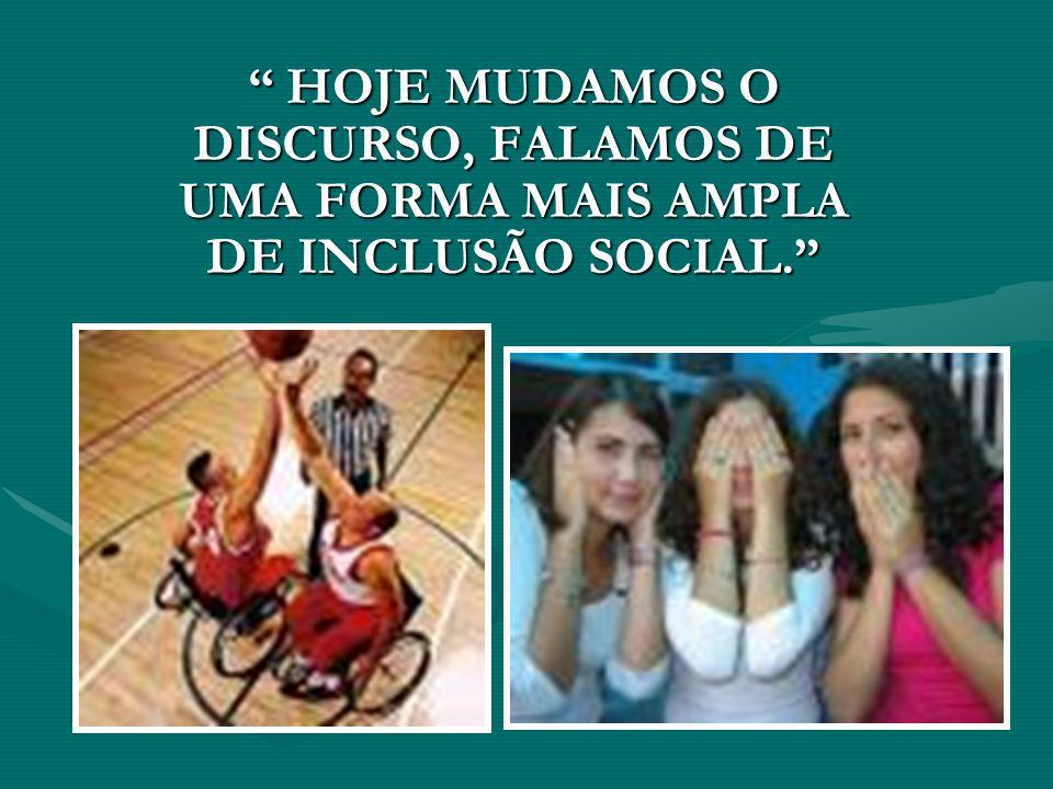 HOJE MUDAMOS O DISCURSO, FALAMOS DE UMA FORMA MAIS AMPLA DE INCLUSÃO SOCIAL.