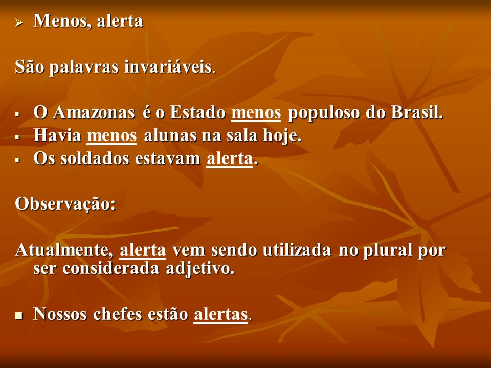 Menos, alerta São palavras invariáveis. O Amazonas é o Estado menos populoso do Brasil. Havia menos alunas na sala hoje.