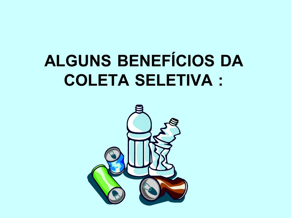 ALGUNS BENEFÍCIOS DA COLETA SELETIVA :