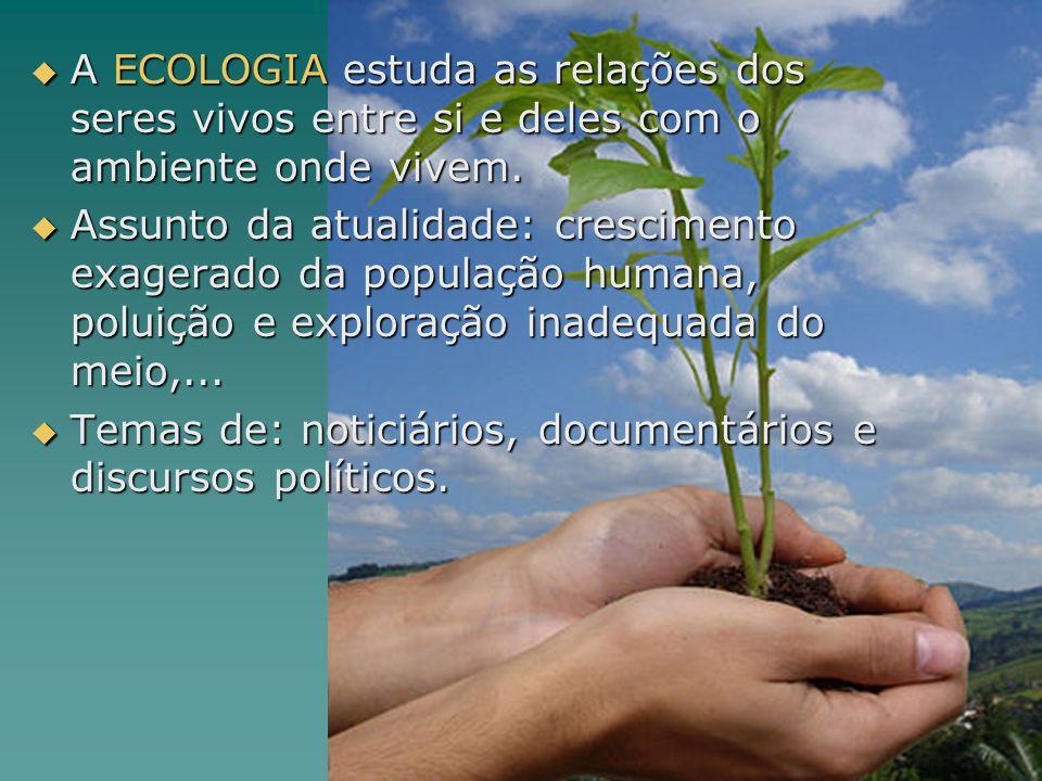 A ECOLOGIA estuda as relações dos seres vivos entre si e deles com o ambiente onde vivem.