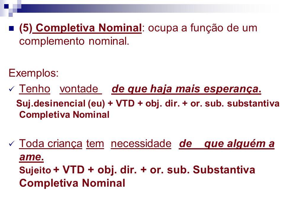 (5) Completiva Nominal: ocupa a função de um complemento nominal.
