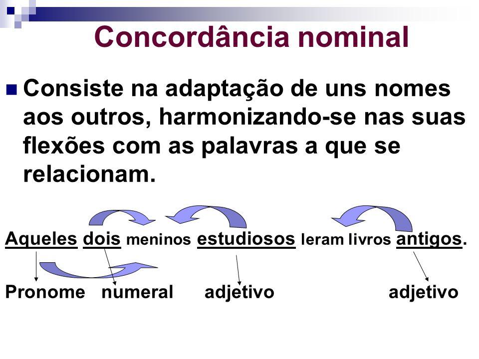 Concordância nominalConsiste na adaptação de uns nomes aos outros, harmonizando-se nas suas flexões com as palavras a que se relacionam.