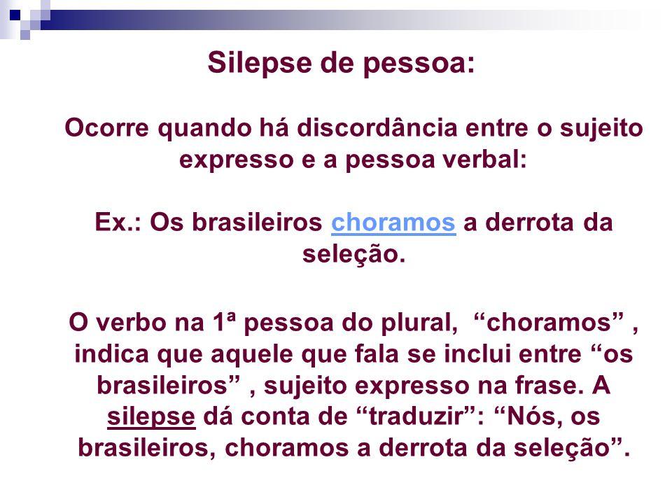 Silepse de pessoa: Ocorre quando há discordância entre o sujeito expresso e a pessoa verbal: Ex.: Os brasileiros choramos a derrota da seleção.